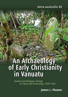 Archaeology of Early Christianity in Vanuatu (Terra Australis 44): Kastom and Religious Change on Tanna and Erromango, 1839-1920
