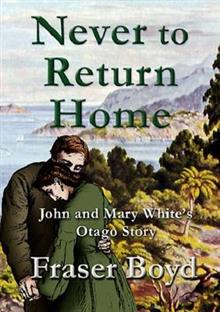 Never to Return Home: John and Mary White's Otago Story