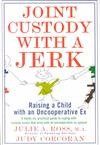 Joint Custody with a Jerk: Raising a Child with an Uncooperative Ex