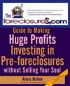 The Foreclosures.Com Guide to Making Huge Profits: Investing in Pre-foreclosures without Selling Your Soul
