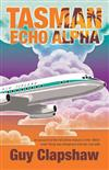 Tasman Echo Alpha: An Account of the NZ Airline Industry in the 1960s When Flying Was Dangerous and Sex Was Safe