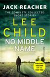 No Middle Name: Jack Reacher Story Collection: The Complete Collected Jack Reacher Stories