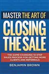 Master the Art of Closing the Sale: The Game-Changing 10-Step Sales Process for Getting More Clients and Referrals