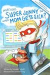 What Does Super Jonny Do When Mom Gets Sick?: Recommended by Teachers and Health Professionals