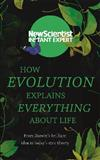 How Evolution Explains Everything About Life: From Darwin's brilliant idea to today's epic theory