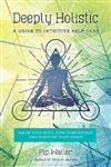 Deeply Holistic: A Guide to Intuitive Self-Care--Know Your Body, Live Consciously, and Nurture Your Spirit