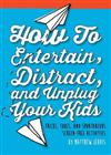 How to Entertain, Distract, and Unplug Your Kids!: Tricks, Tools, and Spontaneous Screen-Free Activities