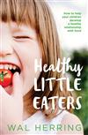 Healthy Little Eaters: How to Help Your Children Develop a Healthy Relationship with Food