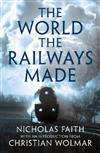 The World the Railways Made: Christian Wolmar's Railway Library