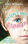 My Son's Not Rainman: One Man, One Autistic Boy, A Million Adventures