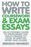 How to Write Your Coursework and Exam Essays: An Accessible Guide to Developing the Skills Needed to Excel in Written Work and Exams