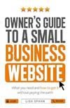 Owner's Guide to the Small Business Website: What You Need and How to Get There - Without Paying the Earth