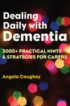 Dealing Daily with Dementia: 2000+ Practical Hints & Strategies for Carers