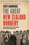 The Great New Zealand Robbery: The Extraordinary True Story of How Gangsters Pulled off Our Most Audacious Heist