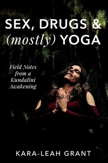 Sex, Drugs & (mostly) Yoga: Field Notes from a Kundalini Awakening