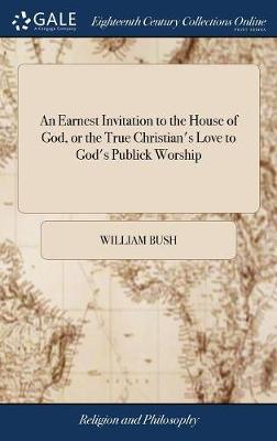 An Earnest Invitation to the House of God, or the True Christian's