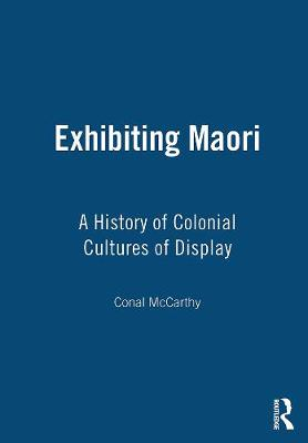 Exhibiting Maori: A History of Colonial Cultures of Display by Conal