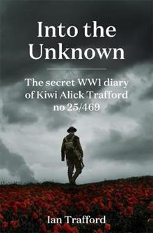 Into the Unknown: The Secret WWI Diary of Kiwi Alick Trafford No. 25/469