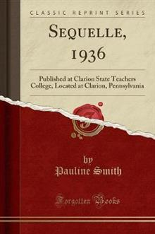 Sequelle, 1936: Published at Clarion State Teachers College, Located at Clarion, Pennsylvania (Classic Reprint)