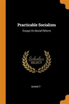 Practicable Socialism: Essays on Social Reform