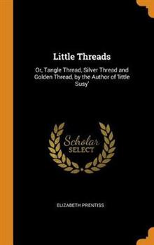 Little Threads: Or, Tangle Thread, Silver Thread and Golden Thread, by the Author of 'little Susy'