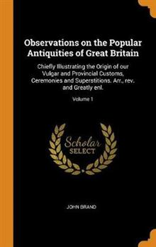 Observations on the Popular Antiquities of Great Britain: Chiefly Illustrating the Origin of our Vulgar and Provincial Customs, Ceremonies and Superstitions. Arr., rev. and Greatly enl.; Volume 1