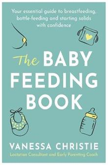 The Baby Feeding Book: Your essential guide to breastfeeding, bottle-feeding and starting solids with confidence