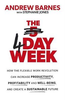 The 4 Day Week: How the Flexible Work Revolution Can Increase Productivity, Profitability and Well-being, and Create a Sustainable Future