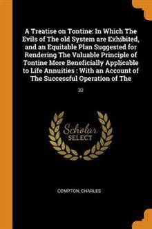 A Treatise on Tontine: In Which the Evils of the Old System Are Exhibited, and an Equitable Plan Suggested for Rendering the Valuable Principle of Tontine More Beneficially Applicable to Life Annuities: With an Account of the Successful Operation of The: 32