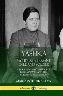 Yashka: My Life as a Peasant, Exile and Soldier; A Biography and History of Russia in Ww1, and the Bolshevik Revolution (Hardcover)