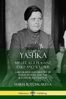 Yashka: My Life as a Peasant, Exile and Soldier; A Biography and History of Russia in Ww1, and the Bolshevik Revolution