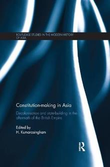Constitution-making in Asia: Decolonisation and State-Building in the Aftermath of the British Empire