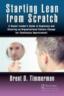 Starting Lean from Scratch: A Senior Leader's Guide to Beginning and Steering an Organizational Culture Change for Continuous Improvement