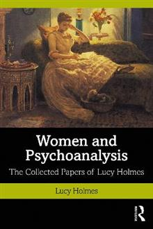 Women and Psychoanalysis: The Collected Papers of Lucy Holmes