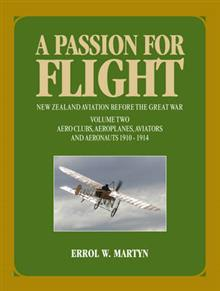 A Passion for Flight: New Zealand Aviation Before the Great War Volume Two - Aero Clubs, Aeroplanes, Aviators and Aeronauts 1910-1914