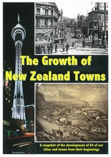 The Growth of New Zealand Towns: A snapshot of the development of 64 of our cities and towns from their beginnings: 2017
