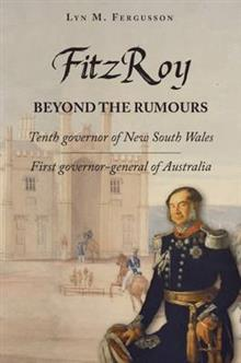 FitzRoy - Beyond the Rumours: Tenth Governor of New South Wales, First Governor-General of Australia