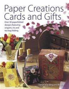 Paper Creations Cards and Gifts: Over 30 Paperfolded Designs Featuring Origami, Iris and Tea Bag Folding