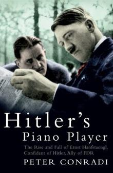 Hitler's Piano Player: The Rise and Fall of Ernst Hanfstaengl - Confidant of Hitler, Ally of Roosevelt