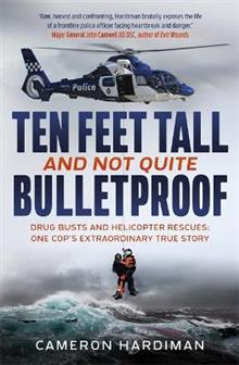 Ten Feet Tall and Not Quite Bulletproof: Drug Busts and Helicopter Rescues - One Cop's Extraordinary True Story
