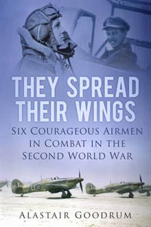 They Spread Their Wings: Six Courageous Airmen in Combat in the Second World War