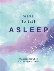 Ways to Fall Asleep: 100 Hacks for When You Can't Get to Sleep