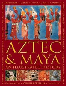 Aztec and Maya: An Illustrated History: The definitive chronicle of the ancient peoples of Central America and Mexico - including the Aztec, Maya, Olmec, Mixtec, Toltec and Zapotec