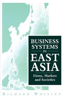 Business Systems in East Asia: Firms, Markets and Societies