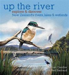 Up the River: Explore and discover New Zealand's rivers, lakes & wetlands HB