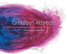 Gretchen Albrecht: Between Gesture and Geometry