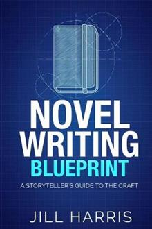 Novel Writing Blueprint: A storytellers guide to the craft