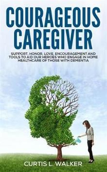 Courageous Caregiver: Support, encouragement, and tools to aid our heroes who partake in home healthcare for those with dementia.