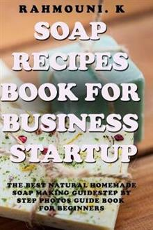 Soap Recipes Book for Business startup: The Best Natural Homemade Soap Making Guide: Step by step photos guide Book for beginners + 45 exclusive soap recipes to start you Business