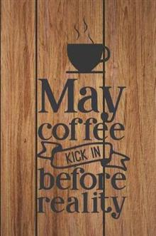 May Coffee Kick In Before Reality: Cute Coffee Quote Workbook Notebook Journal - work hard, drink coffee